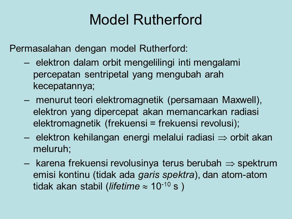 Model Rutherford Permasalahan dengan model Rutherford: – elektron dalam orbit mengelilingi inti mengalami percepatan sentripetal yang mengubah arah kecepatannya; – menurut teori elektromagnetik (persamaan Maxwell), elektron yang dipercepat akan memancarkan radiasi elektromagnetik (frekuensi = frekuensi revolusi); – elektron kehilangan energi melalui radiasi  orbit akan meluruh; – karena frekuensi revolusinya terus berubah  spektrum emisi kontinu (tidak ada garis spektra), dan atom-atom tidak akan stabil (lifetime  10 -10 s )