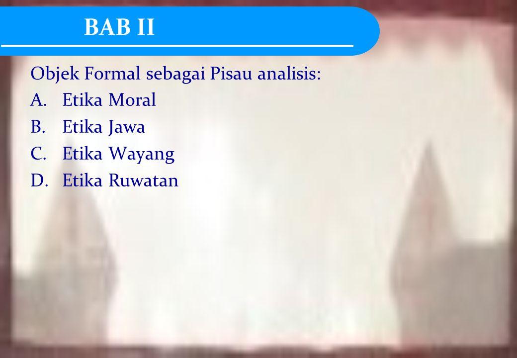 BAB II Objek Formal sebagai Pisau analisis: A.Etika Moral B.Etika Jawa C.Etika Wayang D.Etika Ruwatan