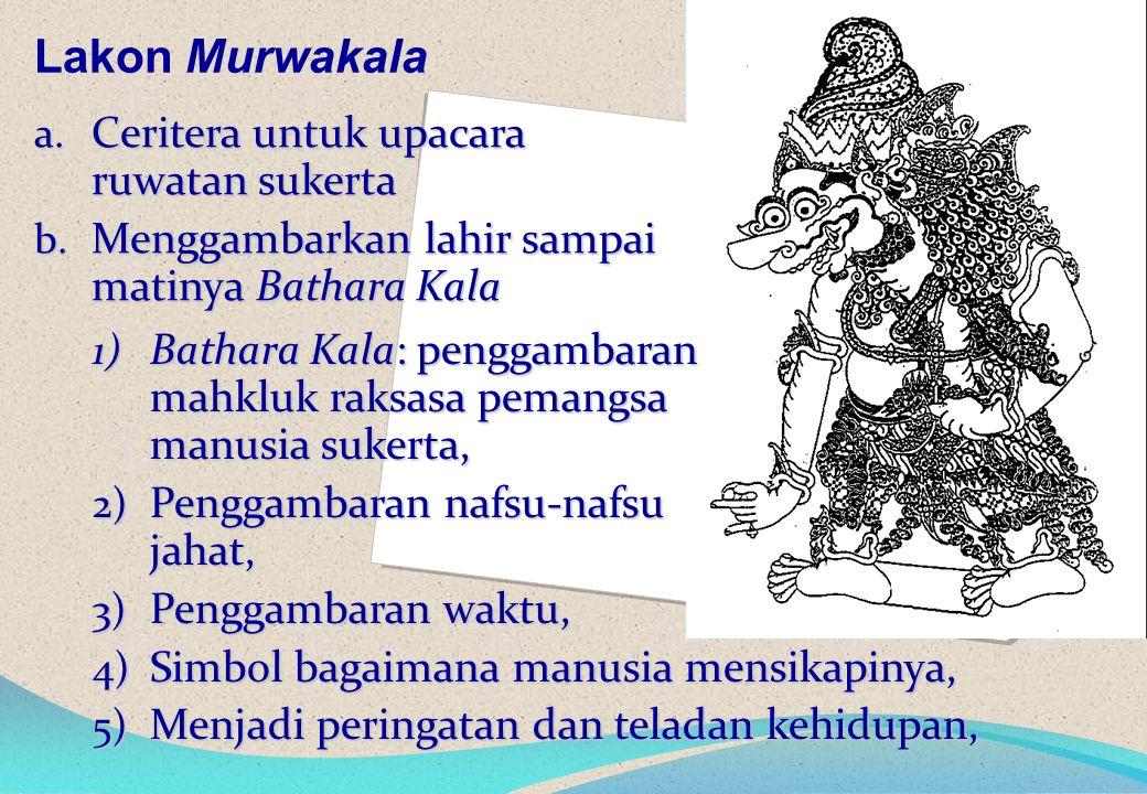 Lakon Murwakala a. Ceritera untuk upacara ruwatan sukerta b.