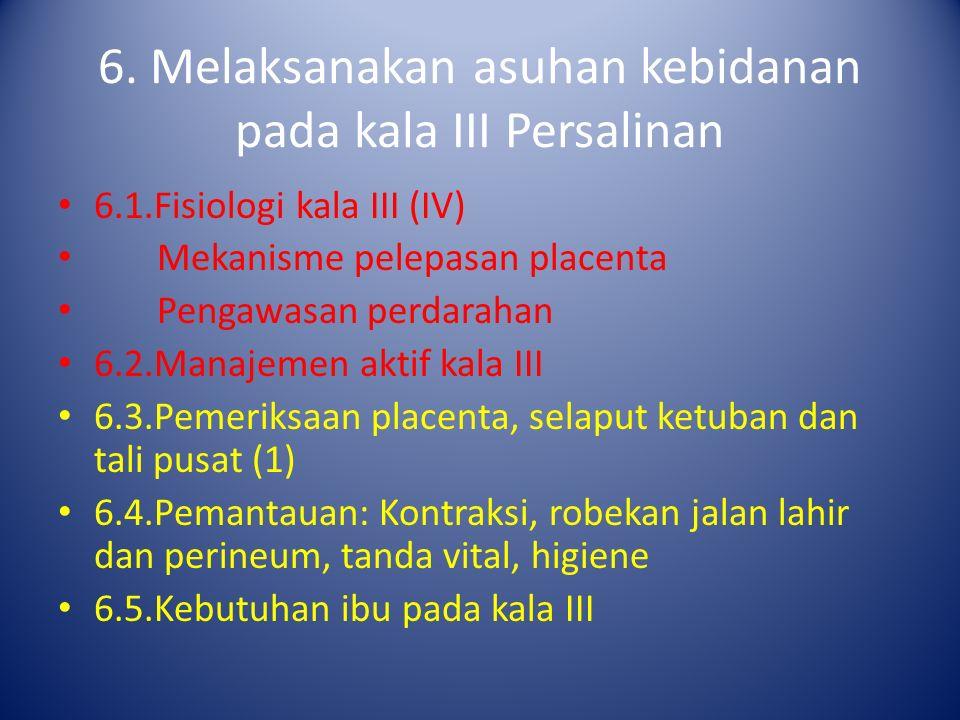 6. Melaksanakan asuhan kebidanan pada kala III Persalinan 6.1.Fisiologi kala III (IV) Mekanisme pelepasan placenta Pengawasan perdarahan 6.2.Manajemen