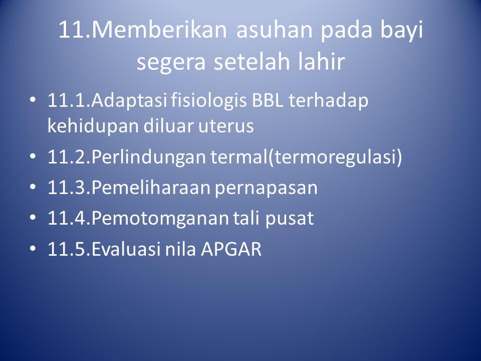 11.Memberikan asuhan pada bayi segera setelah lahir 11.1.Adaptasi fisiologis BBL terhadap kehidupan diluar uterus 11.2.Perlindungan termal(termoregula