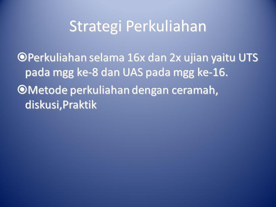 Strategi Perkuliahan  Perkuliahan selama 16x dan 2x ujian yaitu UTS pada mgg ke-8 dan UAS pada mgg ke-16.  Metode perkuliahan dengan ceramah, diskus