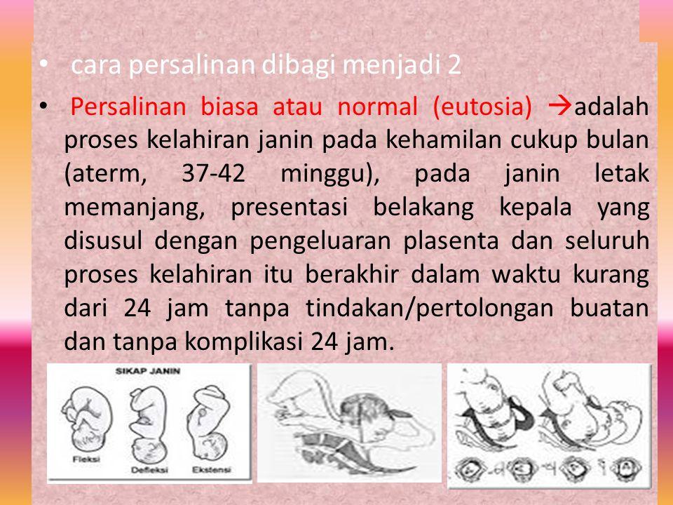 cara persalinan dibagi menjadi 2 Persalinan biasa atau normal (eutosia)  adalah proses kelahiran janin pada kehamilan cukup bulan (aterm, 37-42 mingg