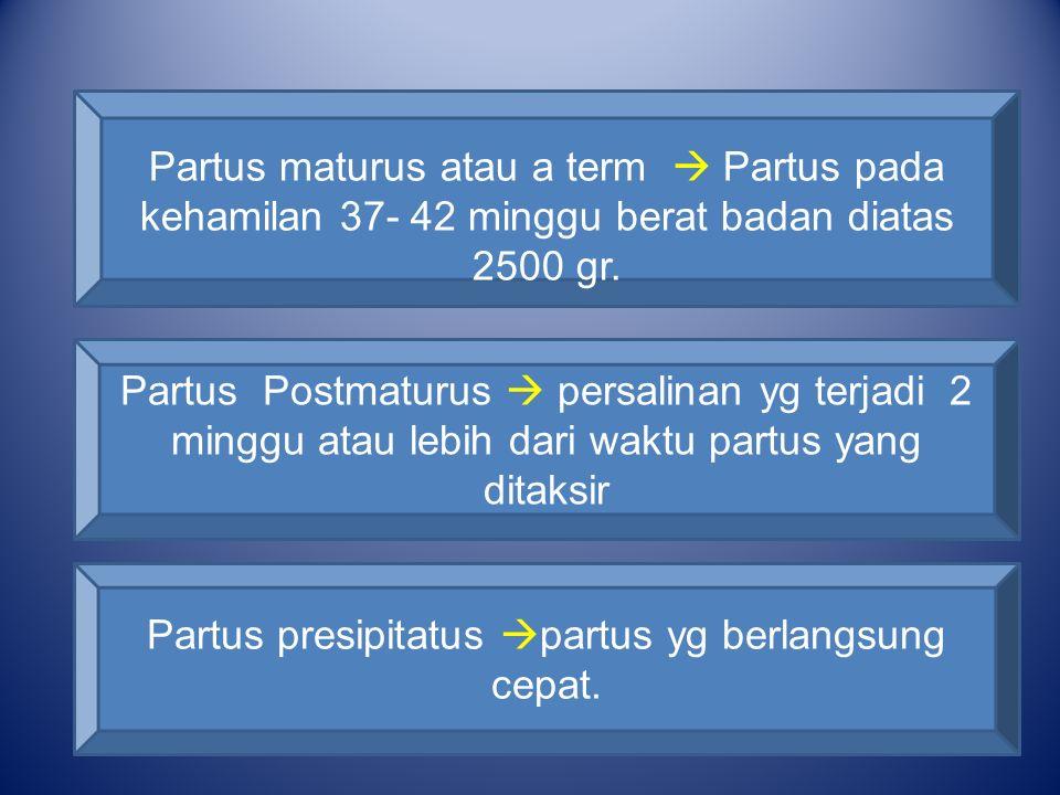 Partus maturus atau a term  Partus pada kehamilan 37- 42 minggu berat badan diatas 2500 gr. Partus Postmaturus  persalinan yg terjadi 2 minggu atau