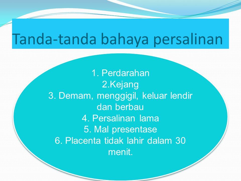 Tanda-tanda bahaya persalinan 1. Perdarahan 2.Kejang 3. Demam, menggigil, keluar lendir dan berbau 4. Persalinan lama 5. Mal presentase 6. Placenta ti