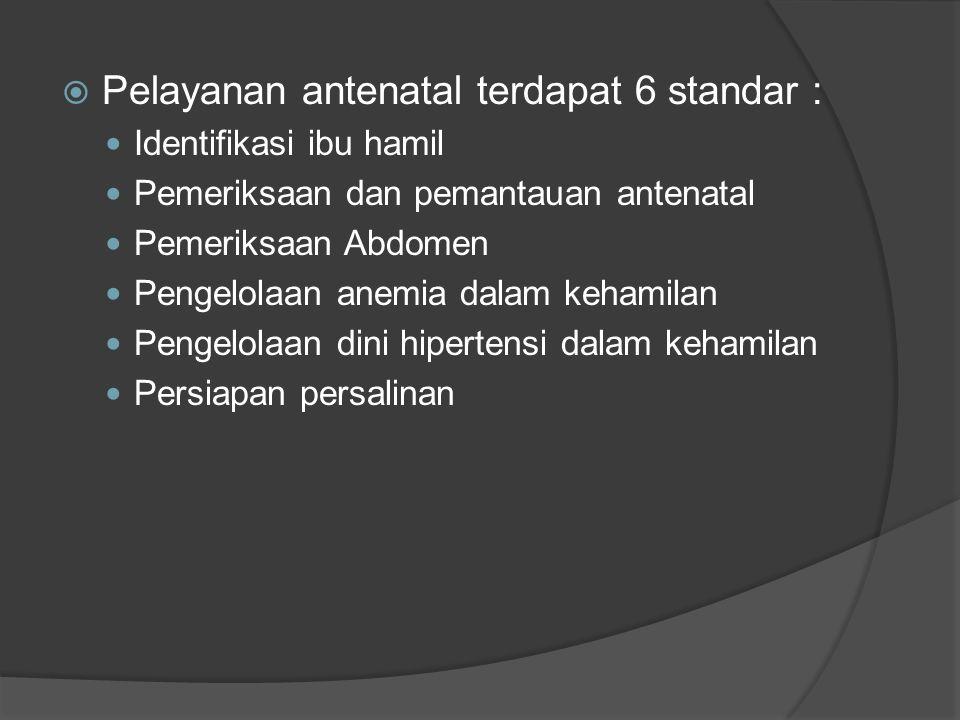  Pelayanan antenatal terdapat 6 standar : Identifikasi ibu hamil Pemeriksaan dan pemantauan antenatal Pemeriksaan Abdomen Pengelolaan anemia dalam kehamilan Pengelolaan dini hipertensi dalam kehamilan Persiapan persalinan