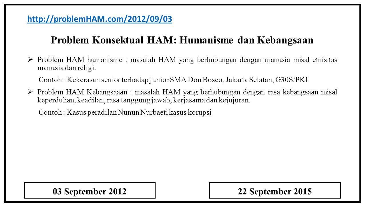 Problem Konsektual HAM: Humanisme dan Kebangsaan http://problemHAM.com/2012/09/03  Problem HAM humanisme : masalah HAM yang berhubungan dengan manusia misal etnisitas manusia dan religi.