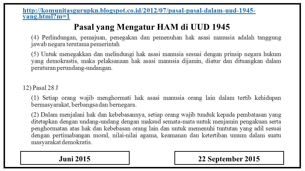 Pasal yang Mengatur HAM di UUD 1945 http://komunitasgurupkn.blogspot.co.id/2012/07/pasal-pasal-dalam-uud-1945- yang.html?m=1 (4) Perlindungan, pemajuan, penegakan dan pemenuhan hak asasi manusia adalah tanggung jawab negara terutama pemerintah (5) Untuk menegakkan dan melindungi hak asasi manusia sesuai dengan prinsip negara hukum yang demokrastis, maka pelaksanaan hak asasi manusia dijamin, diatur dan dituangkan dalam peraturan perundang-undangan.