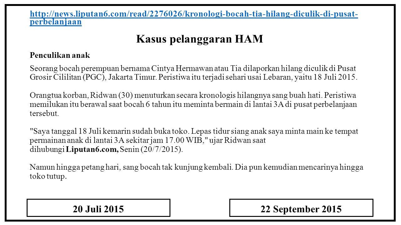 Kasus pelanggaran HAM http://news.liputan6.com/read/2276026/kronologi-bocah-tia-hilang-diculik-di-pusat- perbelanjaan Penculikan anak Seorang bocah perempuan bernama Cintya Hermawan atau Tia dilaporkan hilang diculik di Pusat Grosir Cililitan (PGC), Jakarta Timur.