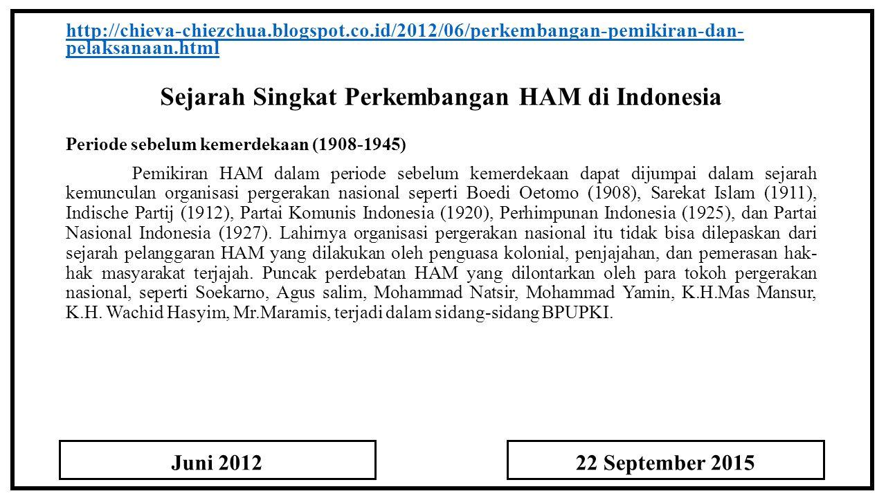Sejarah Singkat Perkembangan HAM di Indonesia http://chieva-chiezchua.blogspot.co.id/2012/06/perkembangan-pemikiran-dan- pelaksanaan.html Periode sebelum kemerdekaan (1908-1945) Pemikiran HAM dalam periode sebelum kemerdekaan dapat dijumpai dalam sejarah kemunculan organisasi pergerakan nasional seperti Boedi Oetomo (1908), Sarekat Islam (1911), Indische Partij (1912), Partai Komunis Indonesia (1920), Perhimpunan Indonesia (1925), dan Partai Nasional Indonesia (1927).
