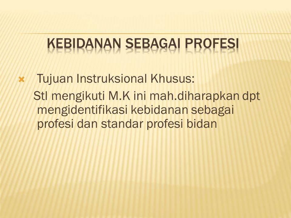  Tujuan Instruksional Khusus: Stl mengikuti M.K ini mah.diharapkan dpt mengidentifikasi kebidanan sebagai profesi dan standar profesi bidan