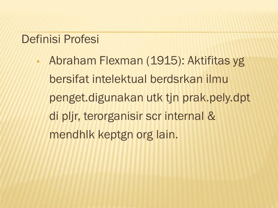 Definisi Profesi Abraham Flexman (1915): Aktifitas yg bersifat intelektual berdsrkan ilmu penget.digunakan utk tjn prak.pely.dpt di pljr, terorganisir scr internal & mendhlk keptgn org lain.