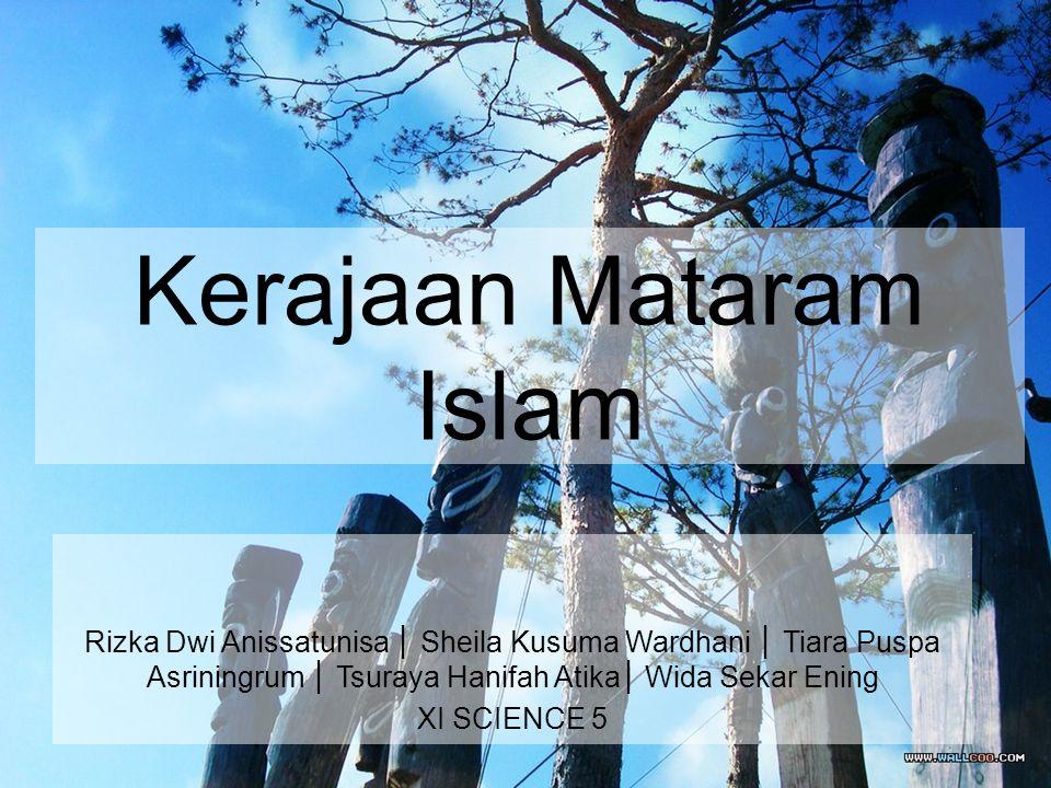 Kerajaan Mataram Islam Rizka Dwi Anissatunisa │ Sheila Kusuma Wardhani │ Tiara Puspa Asriningrum │ Tsuraya Hanifah Atika│ Wida Sekar Ening XI SCIENCE 5