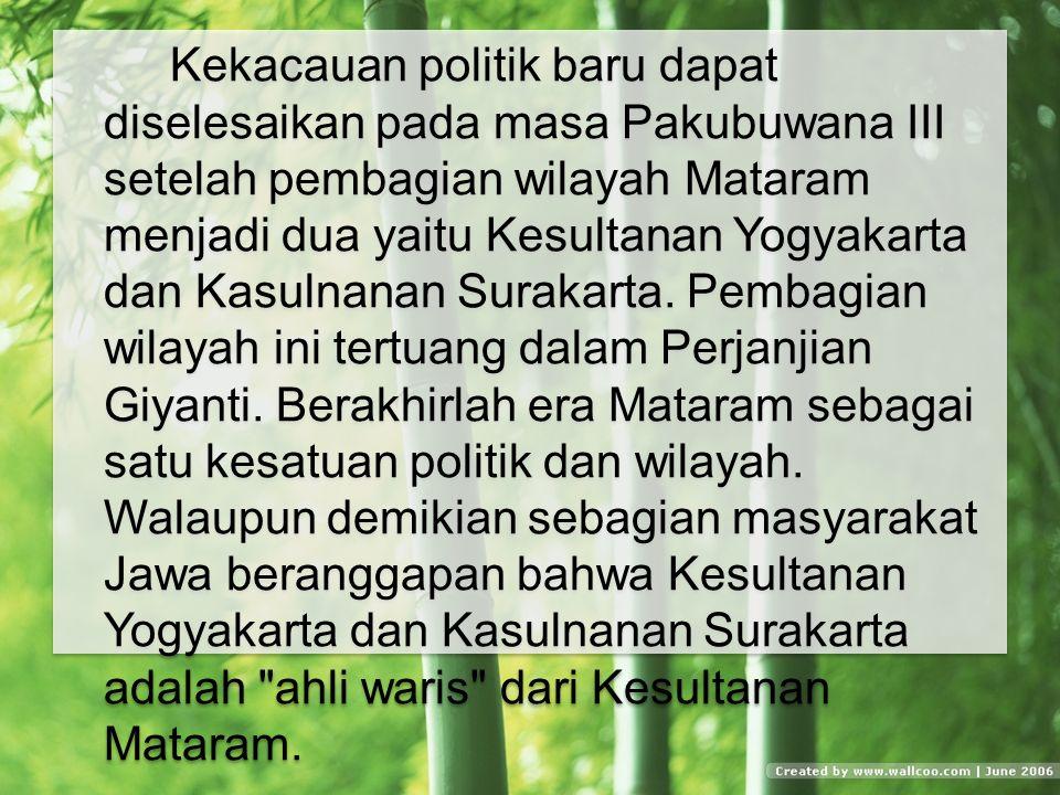 Kekacauan politik baru dapat diselesaikan pada masa Pakubuwana III setelah pembagian wilayah Mataram menjadi dua yaitu Kesultanan Yogyakarta dan Kasulnanan Surakarta.