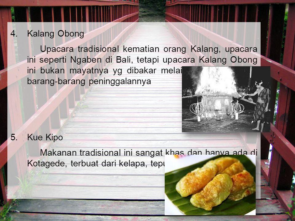 4.Kalang Obong Upacara tradisional kematian orang Kalang, upacara ini seperti Ngaben di Bali, tetapi upacara Kalang Obong ini bukan mayatnya yg dibakar melainkan pakaian dan barang-barang peninggalannya 5.Kue Kipo Makanan tradisional ini sangat khas dan hanya ada di Kotagede, terbuat dari kelapa, tepung, dan gula merah.