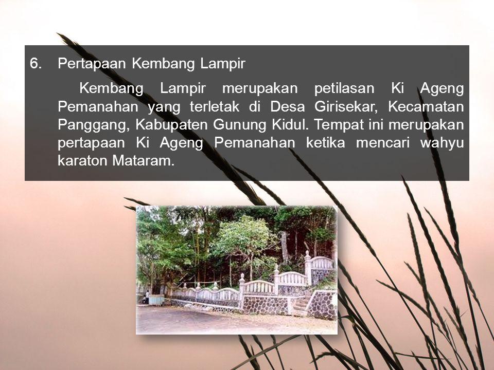 6.Pertapaan Kembang Lampir Kembang Lampir merupakan petilasan Ki Ageng Pemanahan yang terletak di Desa Girisekar, Kecamatan Panggang, Kabupaten Gunung Kidul.