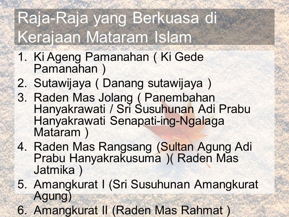 Raja-Raja yang Berkuasa di Kerajaan Mataram Islam 1.Ki Ageng Pamanahan ( Ki Gede Pamanahan ) 2.Sutawijaya ( Danang sutawijaya ) 3.Raden Mas Jolang ( Panembahan Hanyakrawati / Sri Susuhunan Adi Prabu Hanyakrawati Senapati-ing-Ngalaga Mataram ) 4.Raden Mas Rangsang (Sultan Agung Adi Prabu Hanyakrakusuma )( Raden Mas Jatmika ) 5.Amangkurat I (Sri Susuhunan Amangkurat Agung) 6.Amangkurat II (Raden Mas Rahmat ) 7.Amangkurat III (Raden Mas Sutikna )