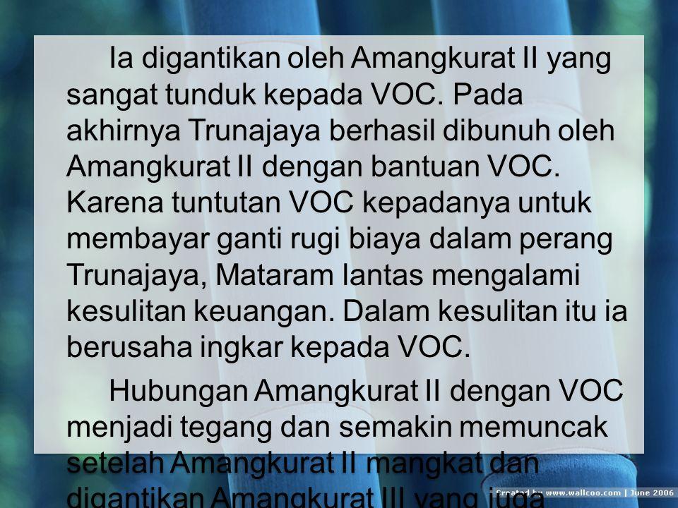 Ia digantikan oleh Amangkurat II yang sangat tunduk kepada VOC.