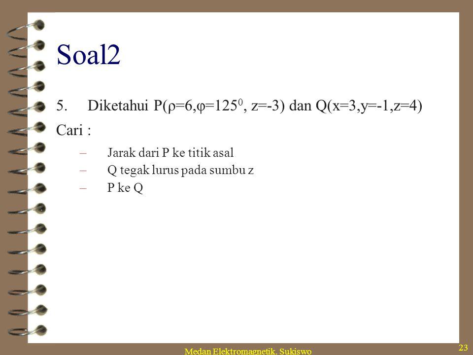 Medan Elektromagnetik. Sukiswo 22 Soal2 4.Diketahui F = -45a x +70a y +25a z ; G = 4a x -3a y +2a z Cari : –F x G –a x (a y x F) –(a y x a x ) x F –Ve