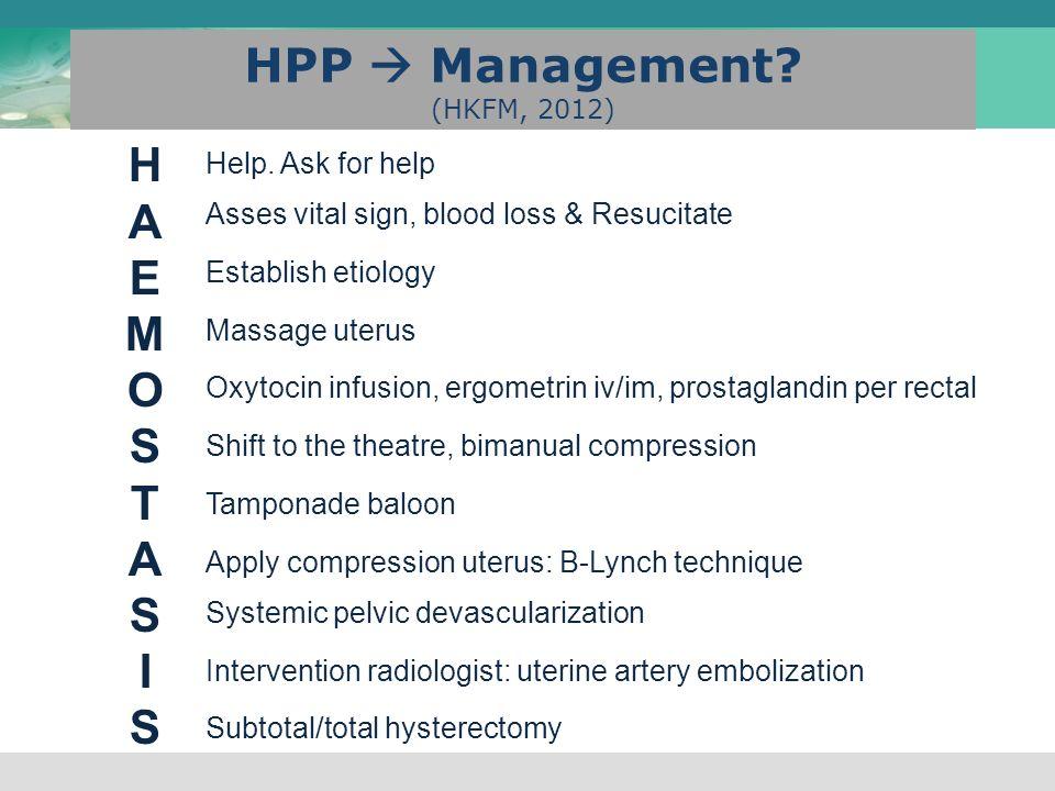 HPP  Management? (HKFM, 2012) HAEMOSTASISHAEMOSTASIS Help. Ask for help Asses vital sign, blood loss & Resucitate Establish etiology Massage uterus O