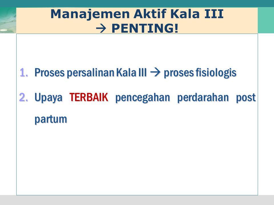 Manajemen Aktif Kala III  PENTING! 1.Proses persalinan Kala III  proses fisiologis 2.Upaya TERBAIK pencegahan perdarahan post partum