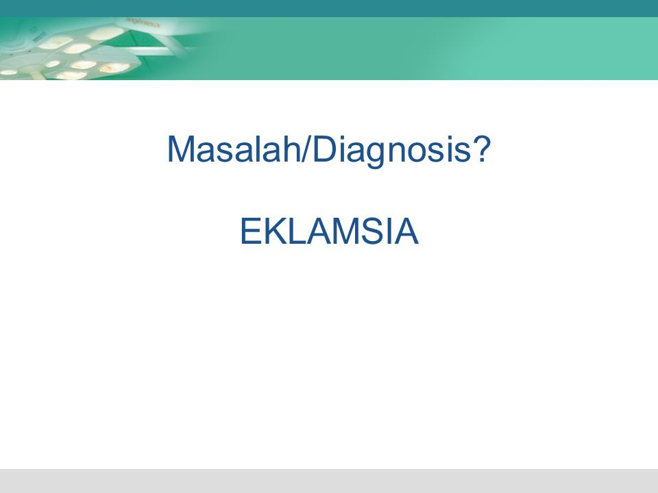 Masalah/Diagnosis? EKLAMSIA