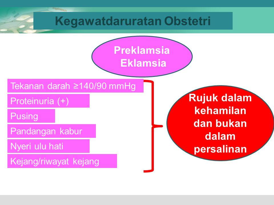 Kegawatdaruratan Obstetri Preklamsia Eklamsia Tekanan darah ≥140/90 mmHg Proteinuria (+) Pusing Nyeri ulu hati Pandangan kabur Rujuk dalam kehamilan d