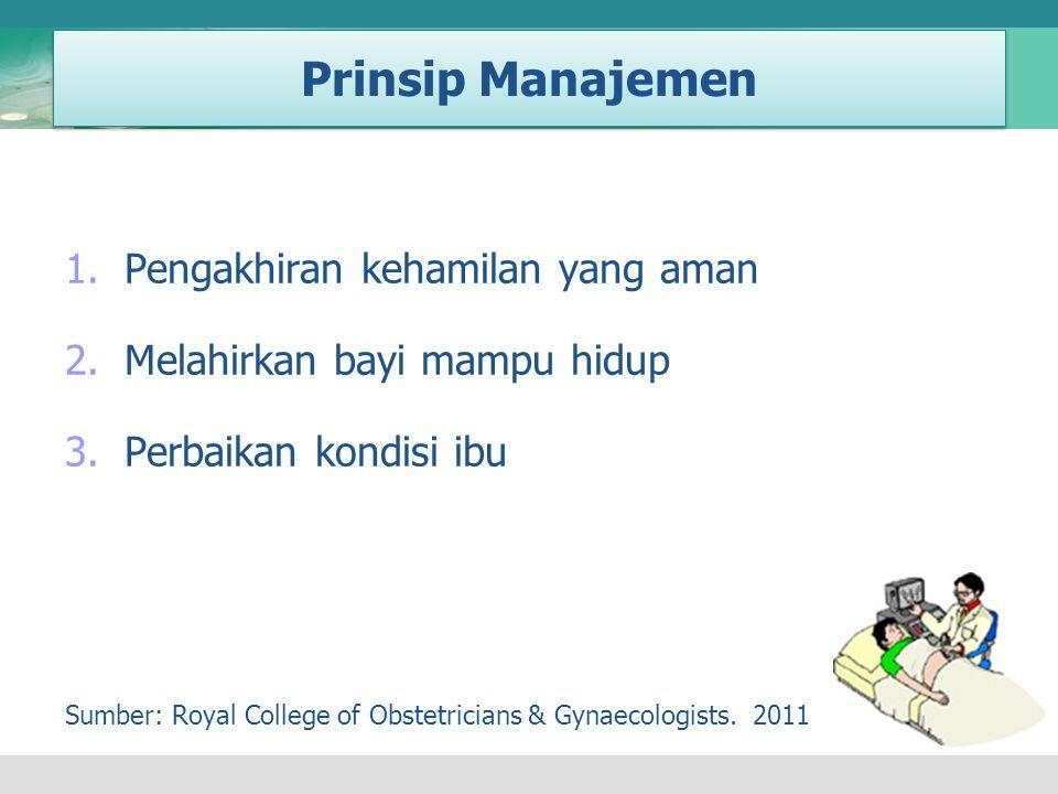 Prinsip Manajemen 1.Pengakhiran kehamilan yang aman 2.Melahirkan bayi mampu hidup 3.Perbaikan kondisi ibu Sumber: Royal College of Obstetricians & Gyn