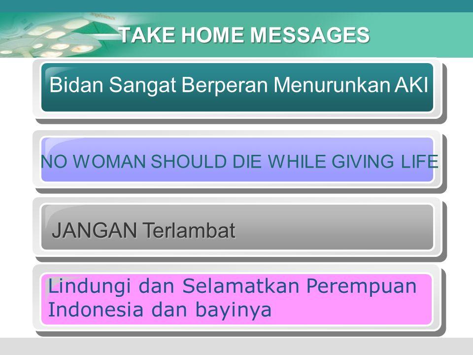 TAKE HOME MESSAGES Bidan Sangat Berperan Menurunkan AKI NO WOMAN SHOULD DIE WHILE GIVING LIFE JANGAN Terlambat Lindungi dan Selamatkan Perempuan Indon
