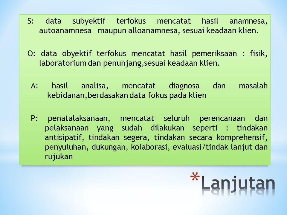 S: data subyektif terfokus mencatat hasil anamnesa, autoanamnesa maupun alloanamnesa, sesuai keadaan klien. O: data obyektif terfokus mencatat hasil p