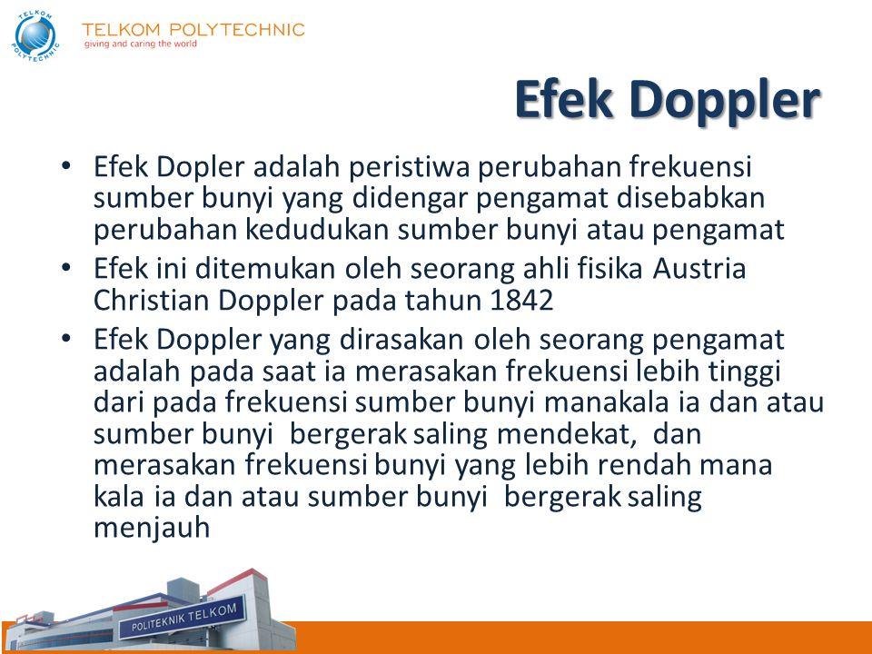 Efek Doppler Efek Dopler adalah peristiwa perubahan frekuensi sumber bunyi yang didengar pengamat disebabkan perubahan kedudukan sumber bunyi atau pengamat Efek ini ditemukan oleh seorang ahli fisika Austria Christian Doppler pada tahun 1842 Efek Doppler yang dirasakan oleh seorang pengamat adalah pada saat ia merasakan frekuensi lebih tinggi dari pada frekuensi sumber bunyi manakala ia dan atau sumber bunyi bergerak saling mendekat, dan merasakan frekuensi bunyi yang lebih rendah mana kala ia dan atau sumber bunyi bergerak saling menjauh