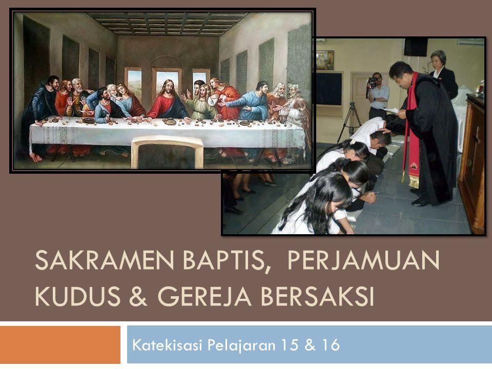 SAKRAMEN BAPTIS, PERJAMUAN KUDUS & GEREJA BERSAKSI Katekisasi Pelajaran 15 & 16