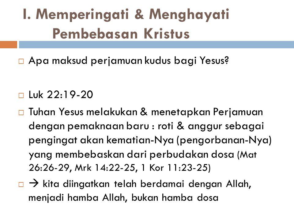 I. Memperingati & Menghayati Pembebasan Kristus  Apa maksud perjamuan kudus bagi Yesus?  Luk 22:19-20  Tuhan Yesus melakukan & menetapkan Perjamuan