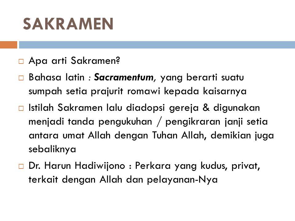 SAKRAMEN  Apa arti Sakramen?  Bahasa latin : Sacramentum, yang berarti suatu sumpah setia prajurit romawi kepada kaisarnya  Istilah Sakramen lalu d