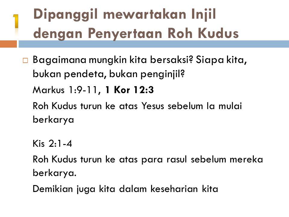 Dipanggil mewartakan Injil dengan Penyertaan Roh Kudus  Bagaimana mungkin kita bersaksi? Siapa kita, bukan pendeta, bukan penginjil? Markus 1:9-11, 1