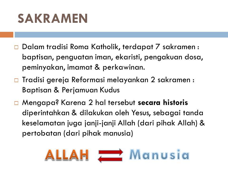 SAKRAMEN  Dalam tradisi Roma Katholik, terdapat 7 sakramen : baptisan, penguatan iman, ekaristi, pengakuan dosa, peminyakan, imamat & perkawinan.  T