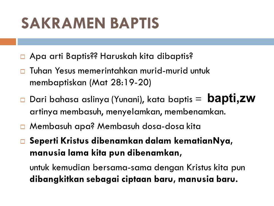 SAKRAMEN BAPTIS  Apa arti Baptis?? Haruskah kita dibaptis?  Tuhan Yesus memerintahkan murid-murid untuk membaptiskan (Mat 28:19-20)  Dari bahasa as