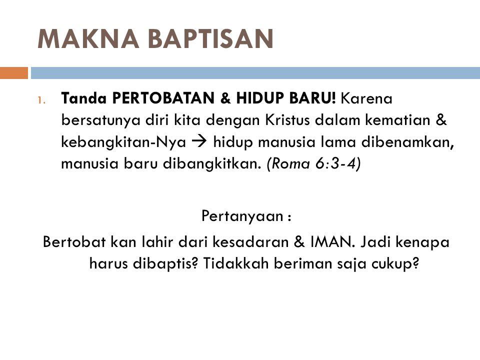 MAKNA BAPTISAN 1. Tanda PERTOBATAN & HIDUP BARU! Karena bersatunya diri kita dengan Kristus dalam kematian & kebangkitan-Nya  hidup manusia lama dibe