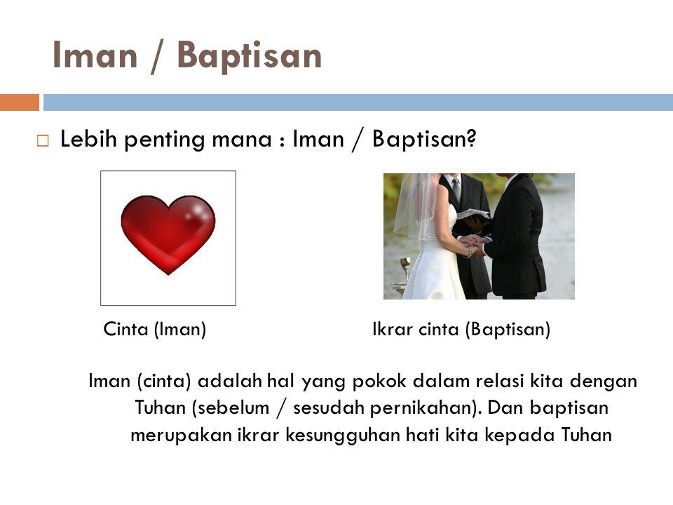Iman / Baptisan  Lebih penting mana : Iman / Baptisan? Cinta (Iman) Ikrar cinta (Baptisan) Iman (cinta) adalah hal yang pokok dalam relasi kita denga