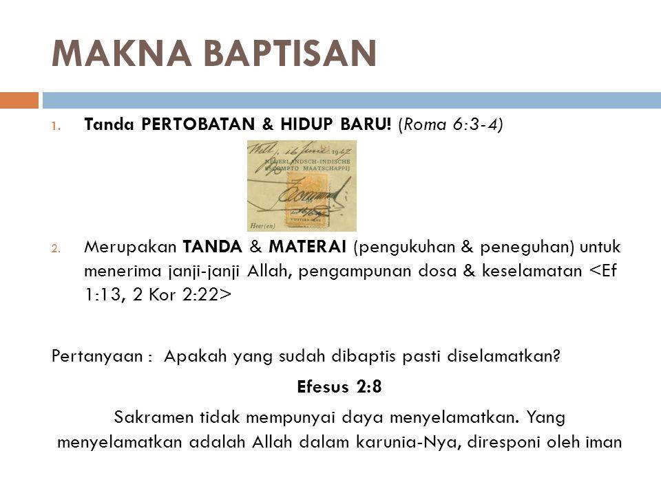 MAKNA BAPTISAN 1. Tanda PERTOBATAN & HIDUP BARU! (Roma 6:3-4) 2. Merupakan TANDA & MATERAI (pengukuhan & peneguhan) untuk menerima janji-janji Allah,