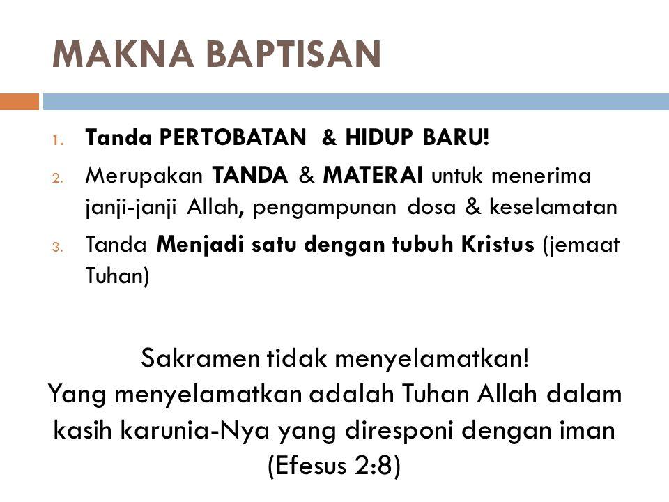 MAKNA BAPTISAN 1. Tanda PERTOBATAN & HIDUP BARU! 2. Merupakan TANDA & MATERAI untuk menerima janji-janji Allah, pengampunan dosa & keselamatan 3. Tand