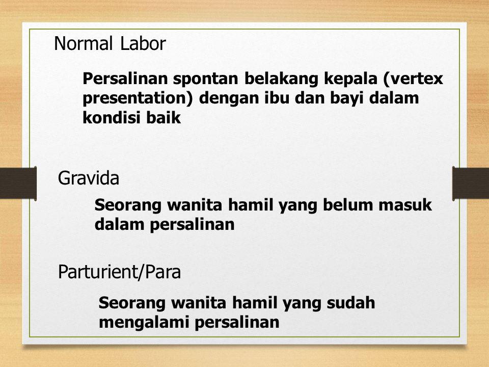 Normal Labor Persalinan spontan belakang kepala (vertex presentation) dengan ibu dan bayi dalam kondisi baik Gravida Seorang wanita hamil yang belum masuk dalam persalinan Parturient/Para Seorang wanita hamil yang sudah mengalami persalinan