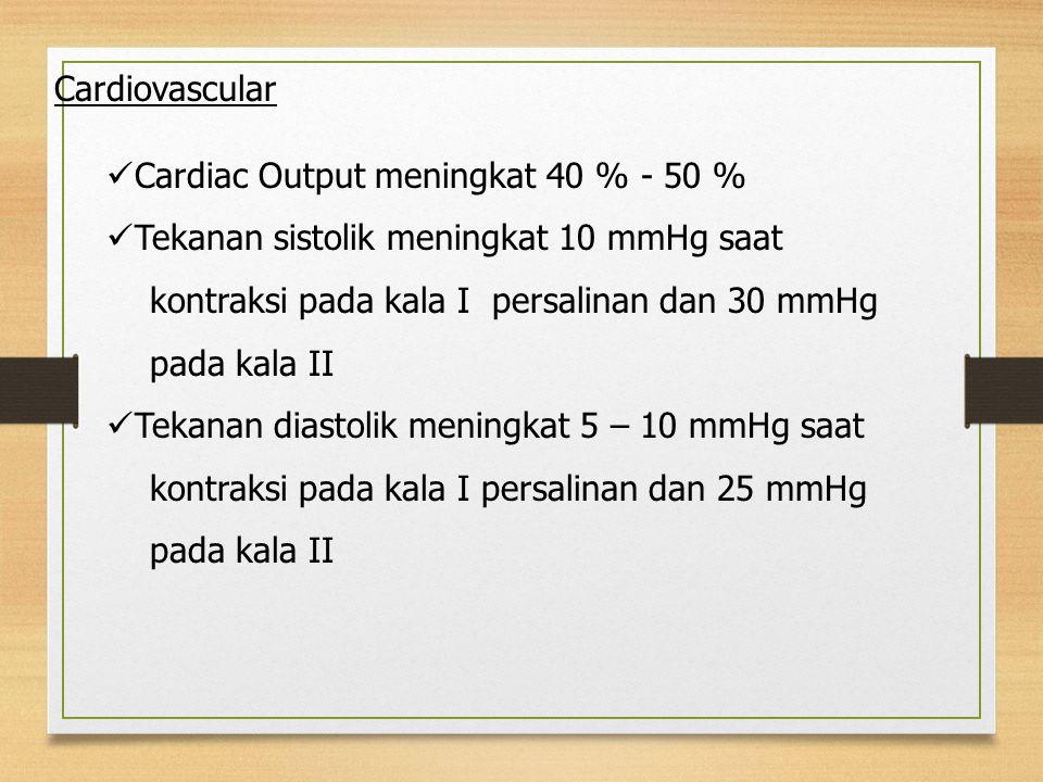 Cardiac Output meningkat 40 % - 50 % Tekanan sistolik meningkat 10 mmHg saat kontraksi pada kala I persalinan dan 30 mmHg pada kala II Tekanan diastolik meningkat 5 – 10 mmHg saat kontraksi pada kala I persalinan dan 25 mmHg pada kala II Cardiovascular