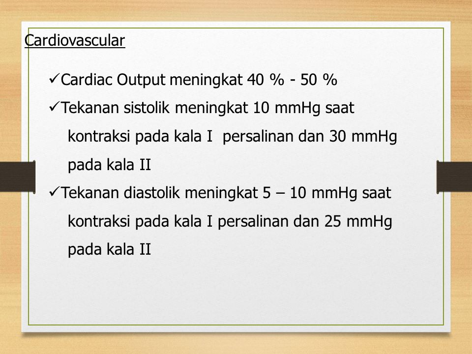 Cardiac Output meningkat 40 % - 50 % Tekanan sistolik meningkat 10 mmHg saat kontraksi pada kala I persalinan dan 30 mmHg pada kala II Tekanan diastol