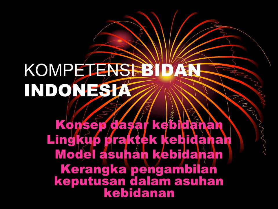 KOMPETENSI BIDAN INDONESIA Konsep dasar kebidanan Lingkup praktek kebidanan Model asuhan kebidanan Kerangka pengambilan keputusan dalam asuhan kebidanan
