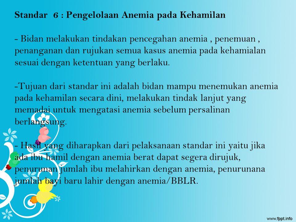Standar 6 : Pengelolaan Anemia pada Kehamilan - Bidan melakukan tindakan pencegahan anemia, penemuan, penanganan dan rujukan semua kasus anemia pada k