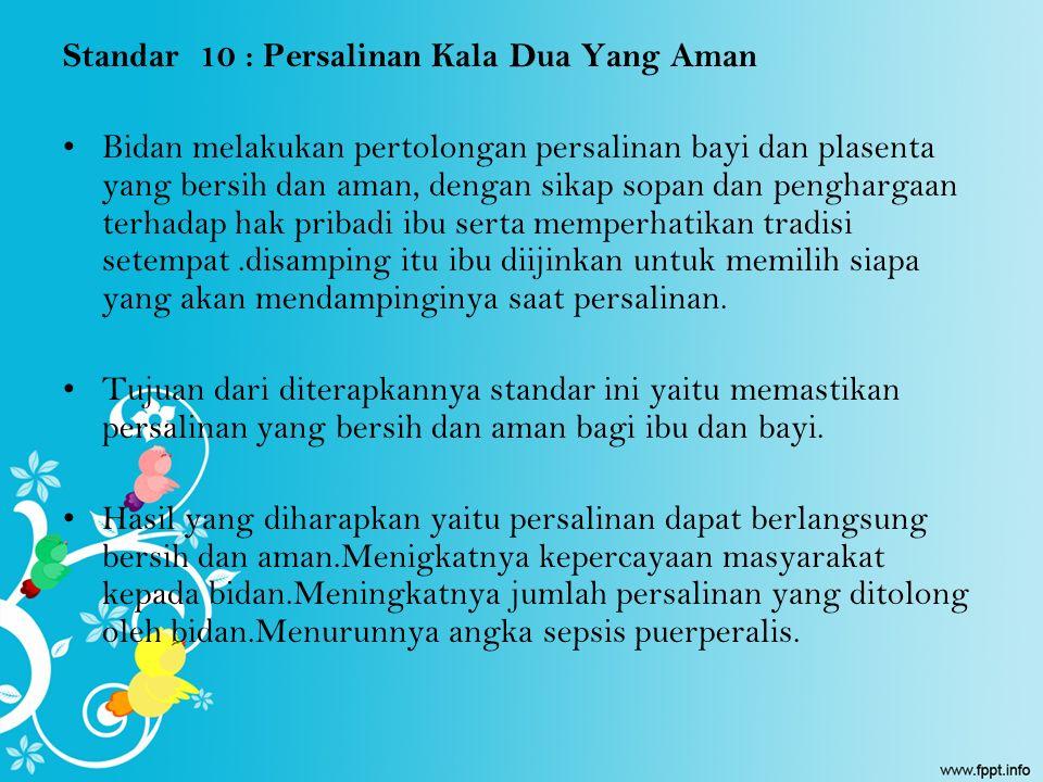 Standar 10 : Persalinan Kala Dua Yang Aman Bidan melakukan pertolongan persalinan bayi dan plasenta yang bersih dan aman, dengan sikap sopan dan pengh