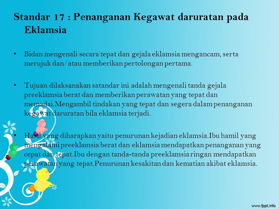 Standar 17 : Penanganan Kegawat daruratan pada Eklamsia Bidan mengenali secara tepat dan gejala eklamsia mengancam, serta merujuk dan/atau memberikan