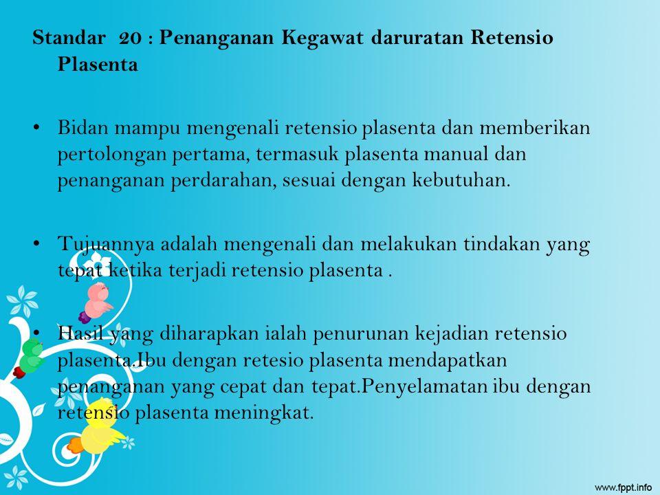 Standar 20 : Penanganan Kegawat daruratan Retensio Plasenta Bidan mampu mengenali retensio plasenta dan memberikan pertolongan pertama, termasuk plase
