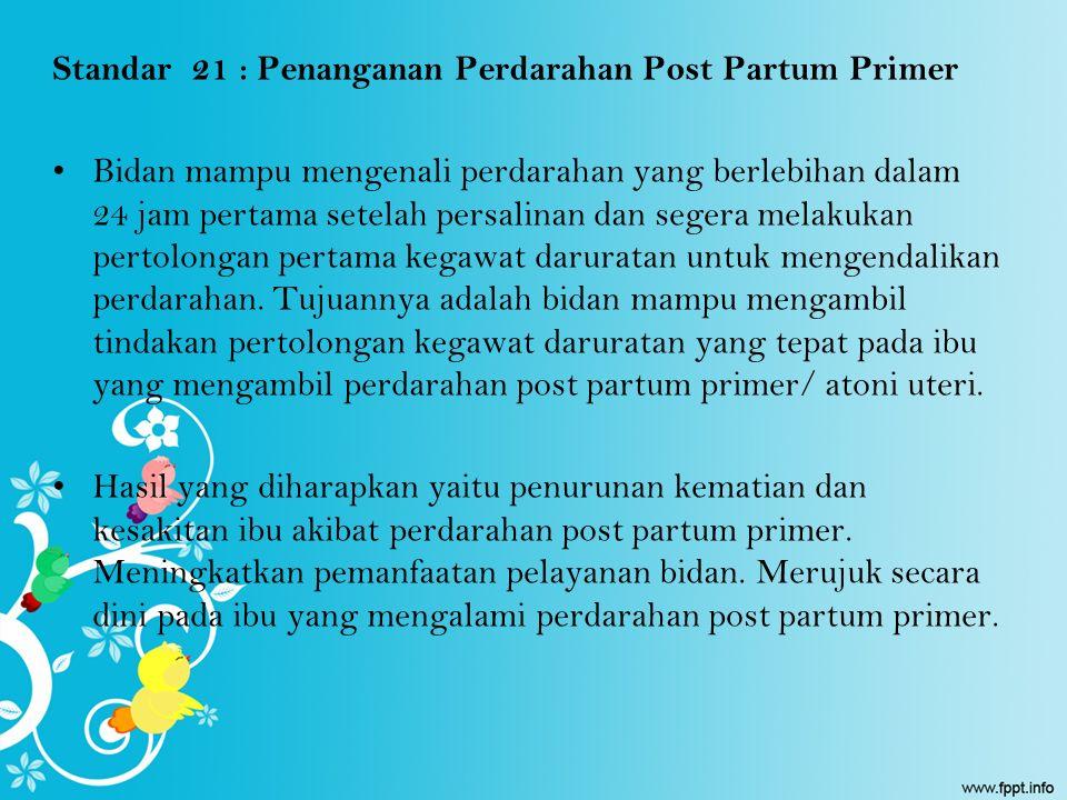 Standar 21 : Penanganan Perdarahan Post Partum Primer Bidan mampu mengenali perdarahan yang berlebihan dalam 24 jam pertama setelah persalinan dan seg